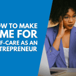 How to Make Time for Self-Care as an Entrepreneur